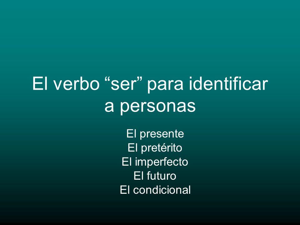 El verbo ser para identificar a personas El presente El pretérito El imperfecto El futuro El condicional