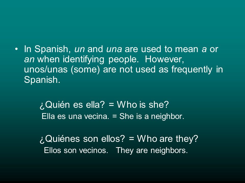 In Spanish, un and una are used to mean a or an when identifying people. However, unos/unas (some) are not used as frequently in Spanish. ¿Quién es el