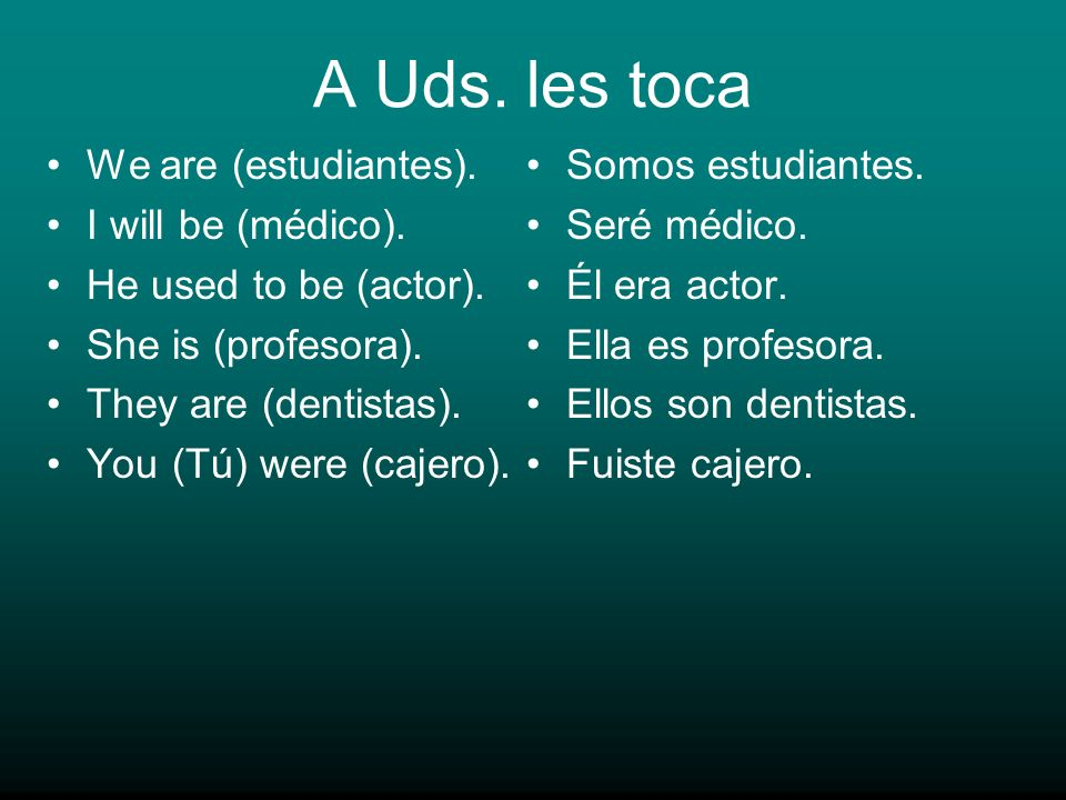 A Uds. les toca We are (estudiantes). I will be (médico). He used to be (actor). She is (profesora). They are (dentistas). You (Tú) were (cajero). Som