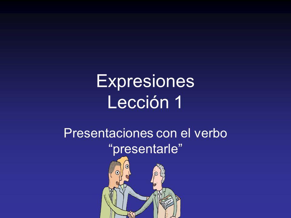 Expresiones Lección 1 Presentaciones con el verbo presentarle