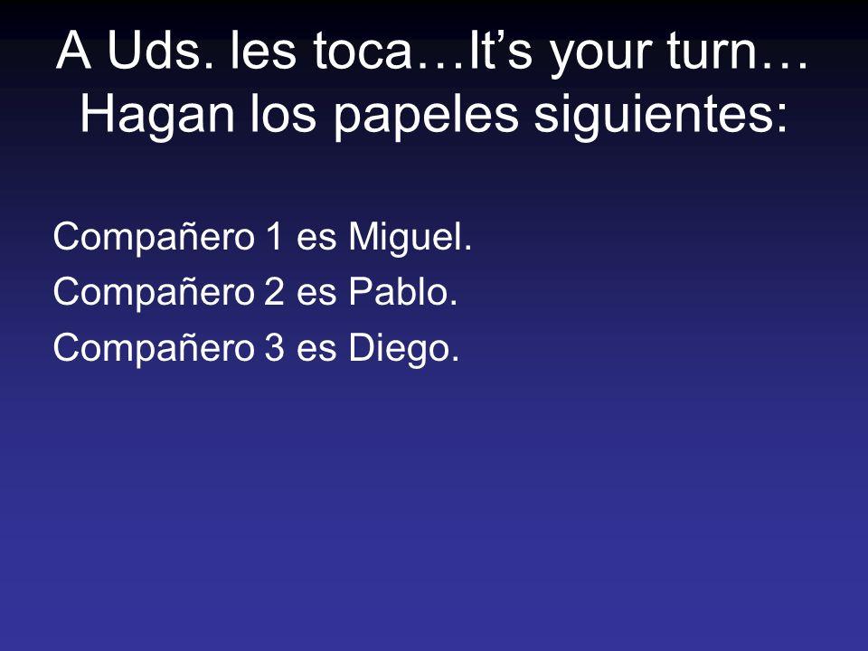 A Uds. les toca…Its your turn… Hagan los papeles siguientes: Compañero 1 es Miguel. Compañero 2 es Pablo. Compañero 3 es Diego.