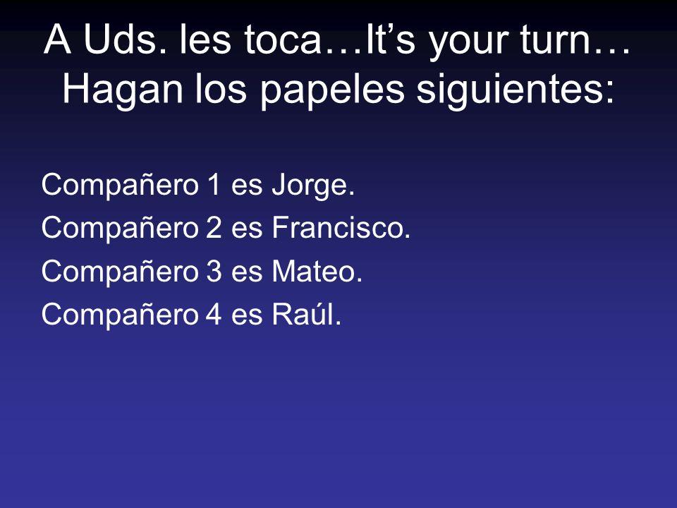 A Uds. les toca…Its your turn… Hagan los papeles siguientes: Compañero 1 es Jorge. Compañero 2 es Francisco. Compañero 3 es Mateo. Compañero 4 es Raúl