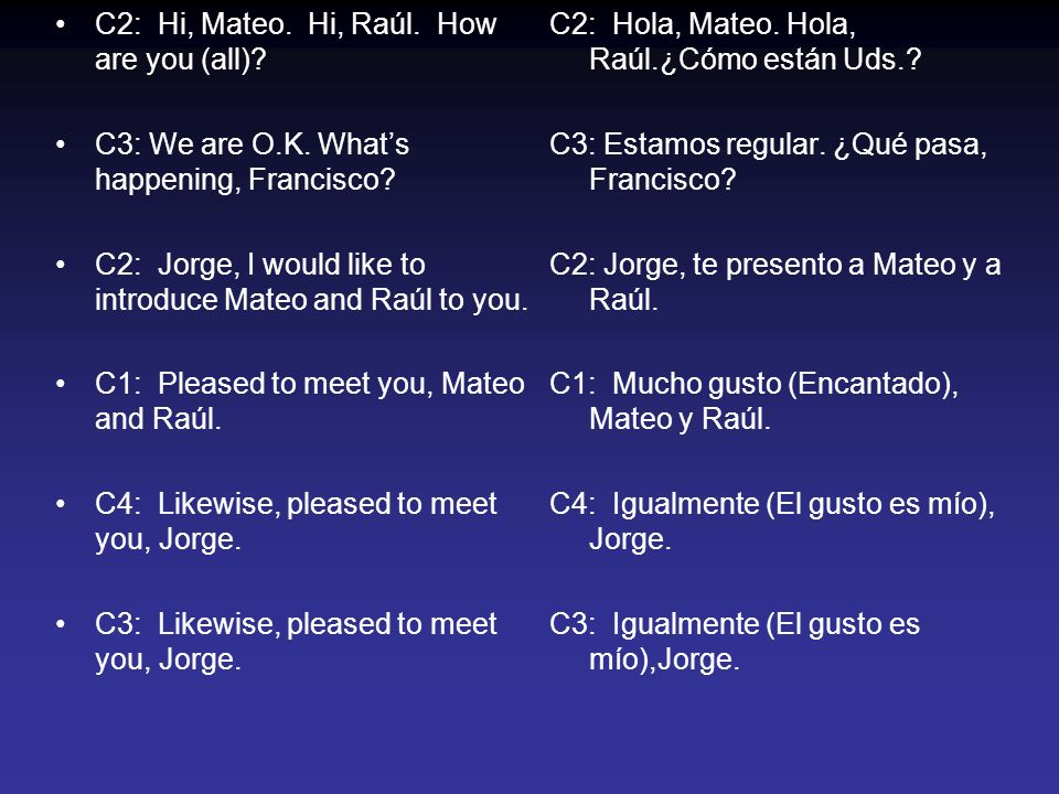 C2: Hi, Mateo. Hi, Raúl. How are you (all). C3: We are O.K.
