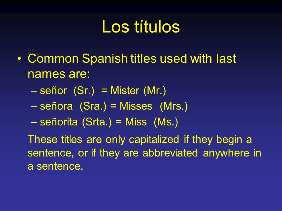 Los títulos Common Spanish titles used with last names are: –señor (Sr.) = Mister (Mr.) –señora (Sra.) = Misses (Mrs.) –señorita (Srta.) = Miss (Ms.)