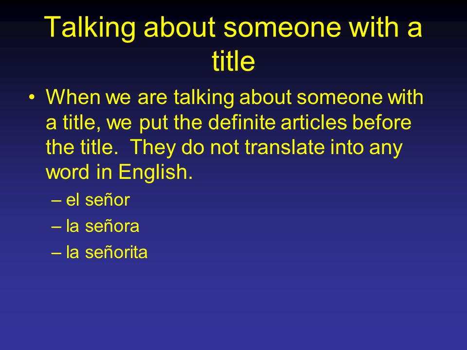Talking about someone with a title When we are talking about someone with a title, we put the definite articles before the title. They do not translat