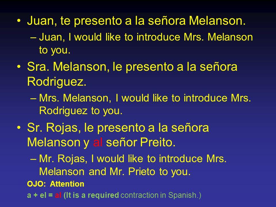 Juan, te presento a la señora Melanson. –Juan, I would like to introduce Mrs. Melanson to you. Sra. Melanson, le presento a la señora Rodriguez. –Mrs.
