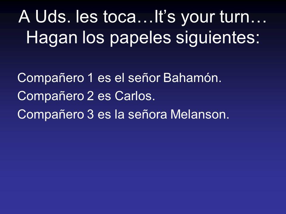 A Uds. les toca…Its your turn… Hagan los papeles siguientes: Compañero 1 es el señor Bahamón. Compañero 2 es Carlos. Compañero 3 es la señora Melanson