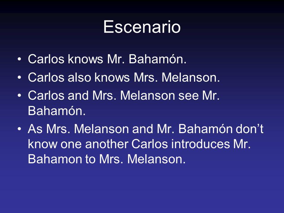 Escenario Carlos knows Mr. Bahamón. Carlos also knows Mrs. Melanson. Carlos and Mrs. Melanson see Mr. Bahamón. As Mrs. Melanson and Mr. Bahamón dont k