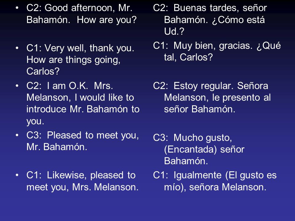 C2: Good afternoon, Mr.Bahamón. How are you. C1: Very well, thank you.