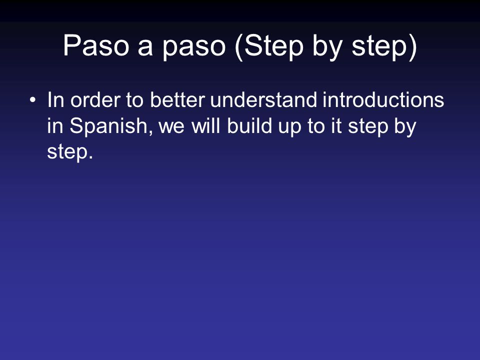 Paso a paso (Step by step) In order to better understand introductions in Spanish, we will build up to it step by step.