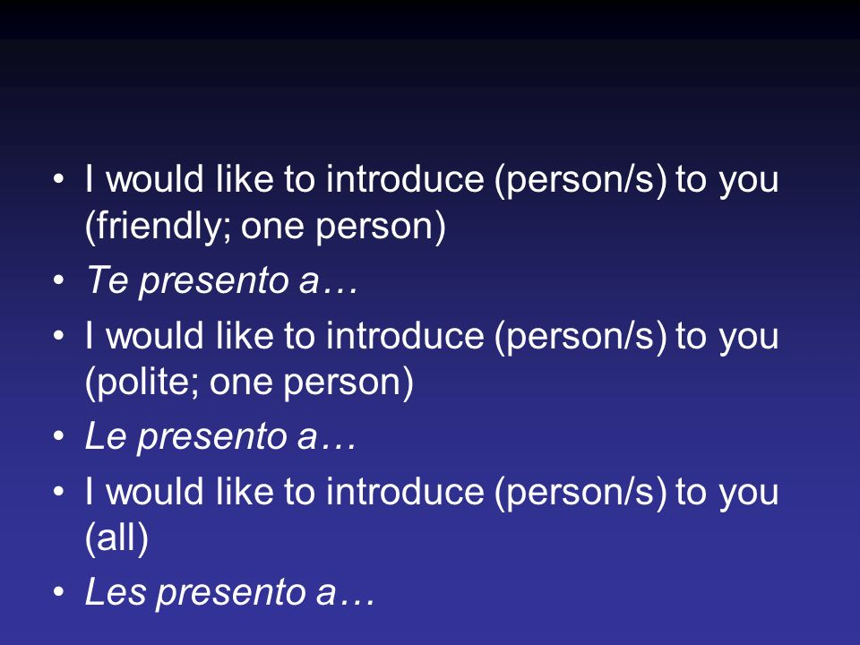 I would like to introduce (person/s) to you (friendly; one person) Te presento a… I would like to introduce (person/s) to you (polite; one person) Le
