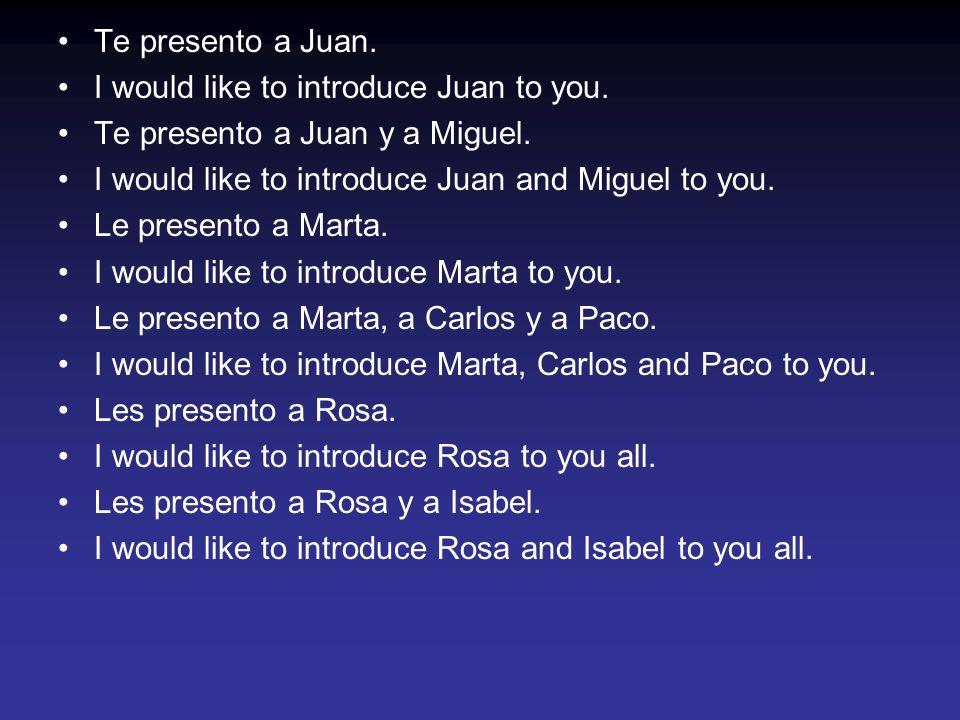 Te presento a Juan. I would like to introduce Juan to you. Te presento a Juan y a Miguel. I would like to introduce Juan and Miguel to you. Le present