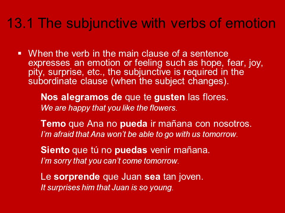 13.1 The subjunctive with verbs of emotion Common verbs and expressions of emotion alegrarse (de) to be happy tener miedo (de) to be afraid (of) esperar to hope; to wish es extraño its strange gustar to be pleasing; to like es una lástima its a shame molestar to bother es ridículo its ridiculous sentir (e:ie) to be sorry; to regret es terrible its terrible sorprender to surprise es triste its sad temer to be afraid; to fear ojalá (que) I hope; I wish (that) Me molesta que la gente no recicle el plástico.