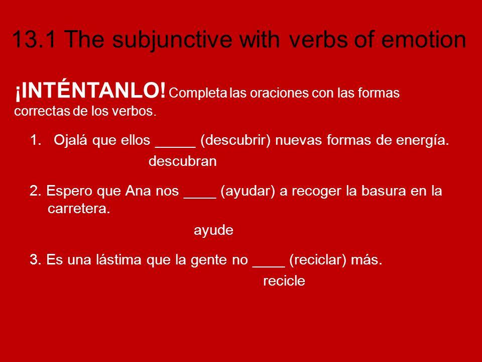 13.1 The subjunctive with verbs of emotion 1.Ojalá que ellos _____ (descubrir) nuevas formas de energía. descubran 2. Espero que Ana nos ____ (ayudar)