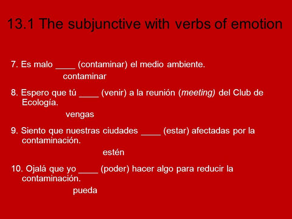 13.1 The subjunctive with verbs of emotion 7. Es malo ____ (contaminar) el medio ambiente. contaminar 8. Espero que tú ____ (venir) a la reunión (meet