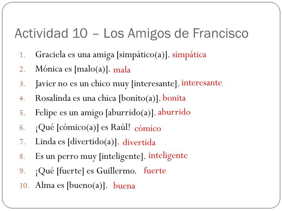 Actividad 10 – Los Amigos de Francisco 1. Graciela es una amiga [simpático(a)]. 2. Mónica es [malo(a)]. 3. Javier no es un chico muy [interesante]. 4.