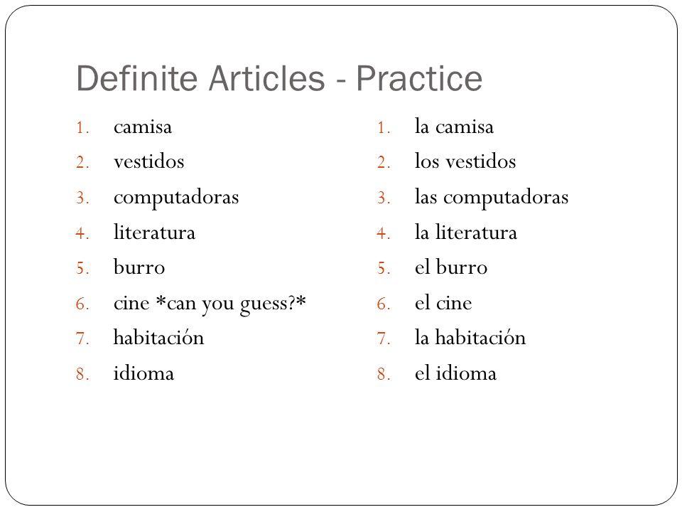 Definite Articles - Practice 1. camisa 2. vestidos 3. computadoras 4. literatura 5. burro 6. cine *can you guess?* 7. habitación 8. idioma 1. la camis