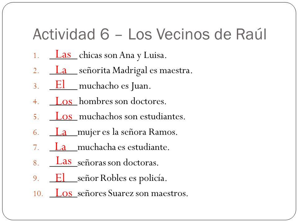 Actividad 6 – Los Vecinos de Raúl 1. _____ chicas son Ana y Luisa. 2. _____ señorita Madrigal es maestra. 3. _____ muchacho es Juan. 4. _____ hombres