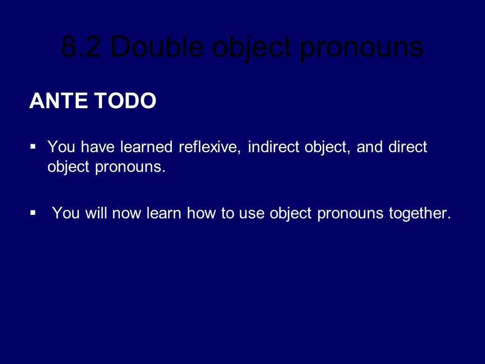 8.2 Double object pronouns ANTE TODO You have learned reflexive, indirect object, and direct object pronouns. You will now learn how to use object pro