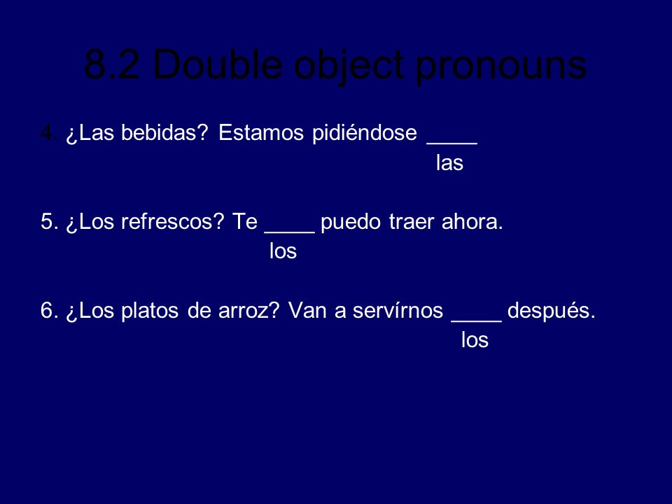 8.2 Double object pronouns 4. ¿Las bebidas? Estamos pidiéndose ____ las 5. ¿Los refrescos? Te ____ puedo traer ahora. los 6. ¿Los platos de arroz? Van