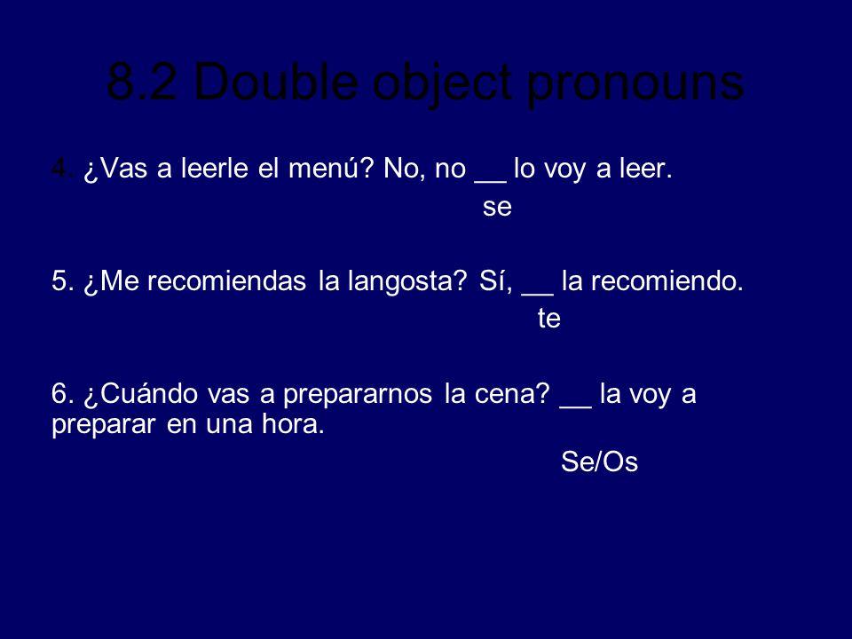 8.2 Double object pronouns 4. ¿Vas a leerle el menú? No, no __ lo voy a leer. se 5. ¿Me recomiendas la langosta? Sí, __ la recomiendo. te 6. ¿Cuándo v