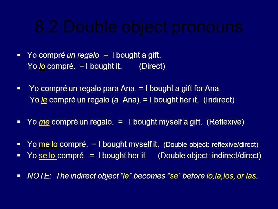 8.2 Double object pronouns Yo compré un regalo = I bought a gift. Yo lo compré. = I bought it. (Direct) Yo compré un regalo para Ana. = I bought a gif