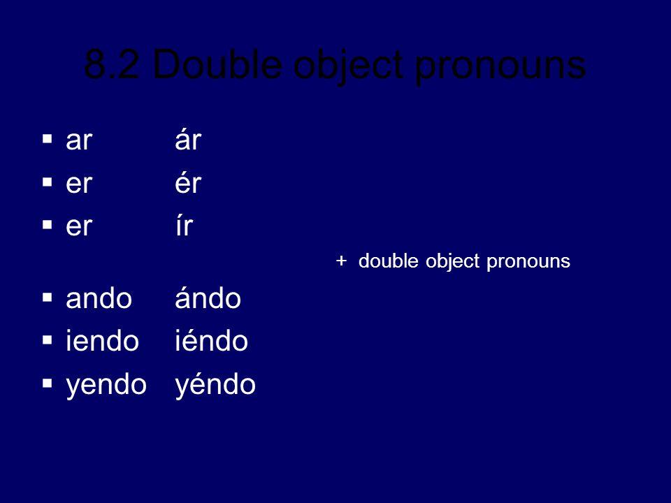8.2 Double object pronouns ar ár er ér er ír + double object pronouns andoándo iendoiéndo yendoyéndo