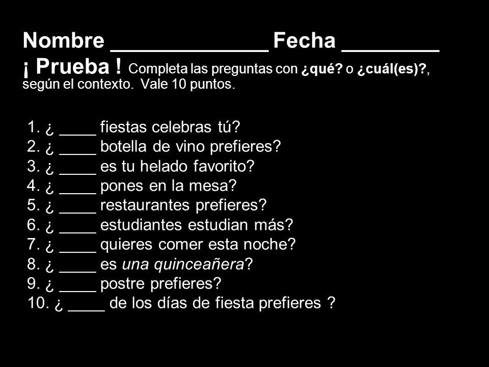 9.3 ¿Qué? and ¿cuál? Nombre _____________ Fecha ________ ¡ Prueba ! Completa las preguntas con ¿qué? o ¿cuál(es)?, según el contexto. Vale 10 puntos.