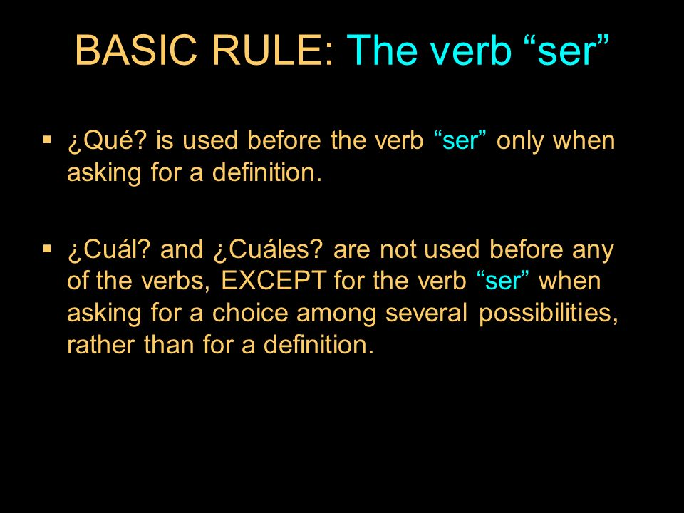 9.3 ¿Qué? and ¿cuál? BASIC RULE: The verb ser ¿Qué? is used before the verb ser only when asking for a definition. ¿Cuál? and ¿Cuáles? are not used be