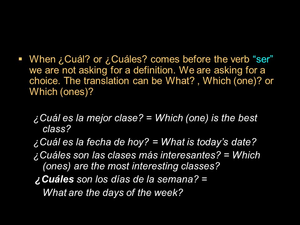 9.3 ¿Qué? and ¿cuál? When ¿Cuál? or ¿Cuáles? comes before the verb ser we are not asking for a definition. We are asking for a choice. The translation