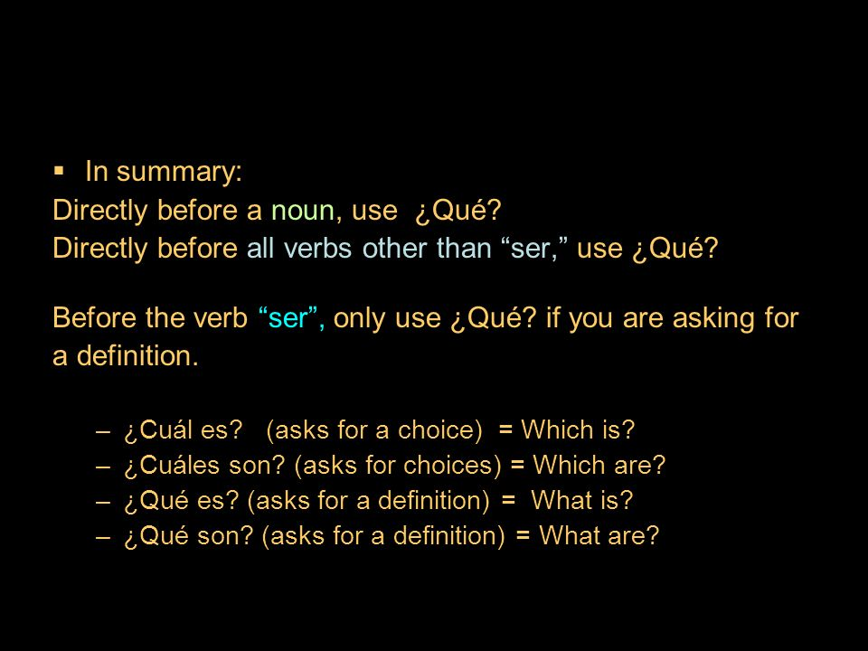 9.3 ¿Qué? and ¿cuál? In summary: Directly before a noun, use ¿Qué? Directly before all verbs other than ser, use ¿Qué? Before the verb ser, only use ¿