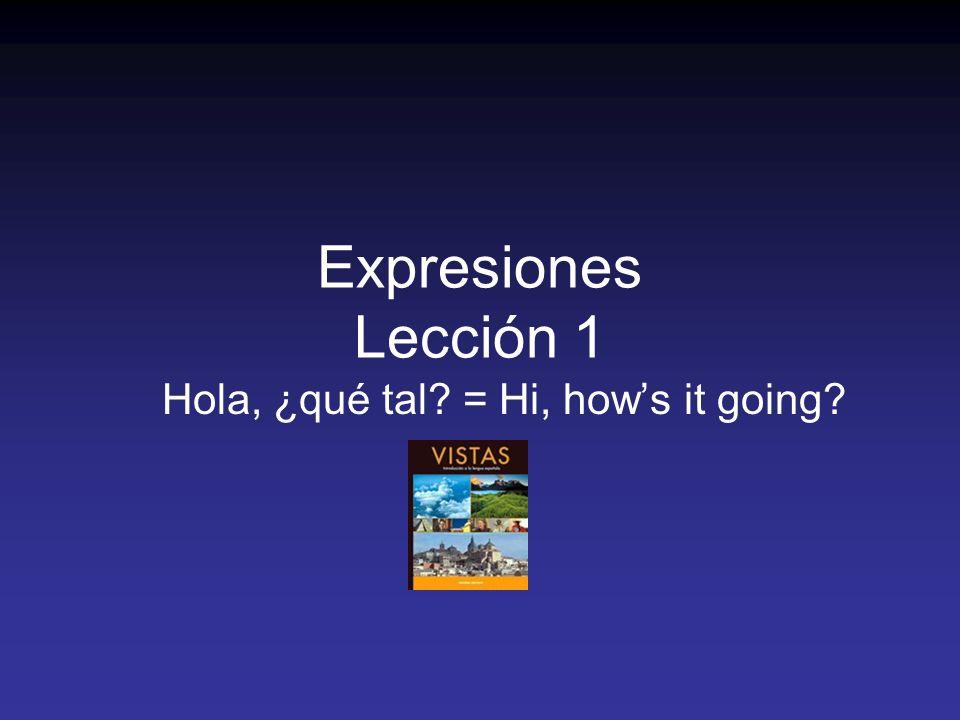 Expresiones Lección 1 Hola, ¿qué tal = Hi, hows it going
