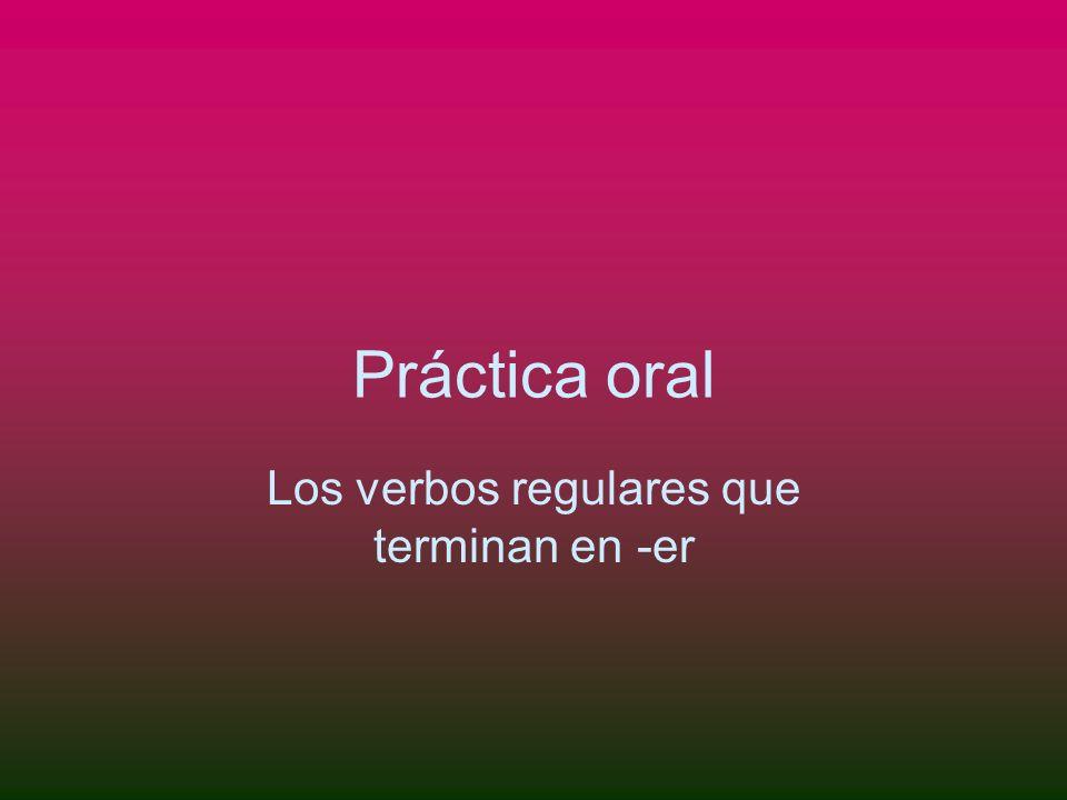 Práctica oral Los verbos regulares que terminan en -er