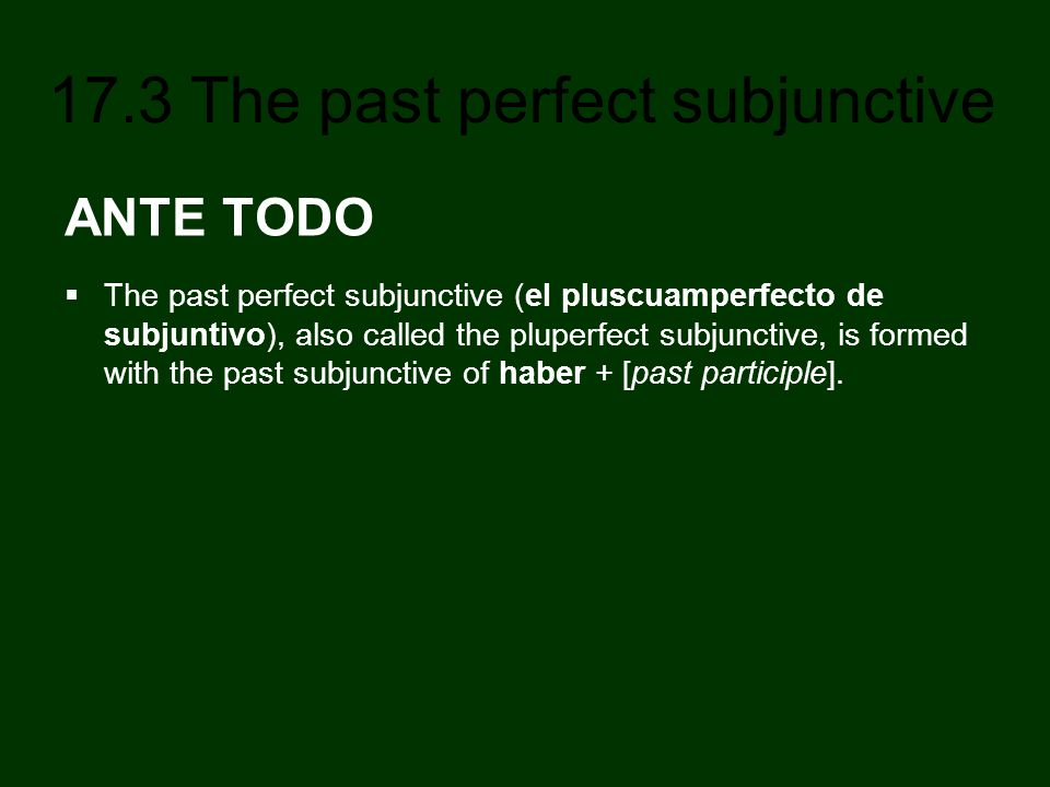 17.3 The past perfect subjunctive ANTE TODO The past perfect subjunctive (el pluscuamperfecto de subjuntivo), also called the pluperfect subjunctive,