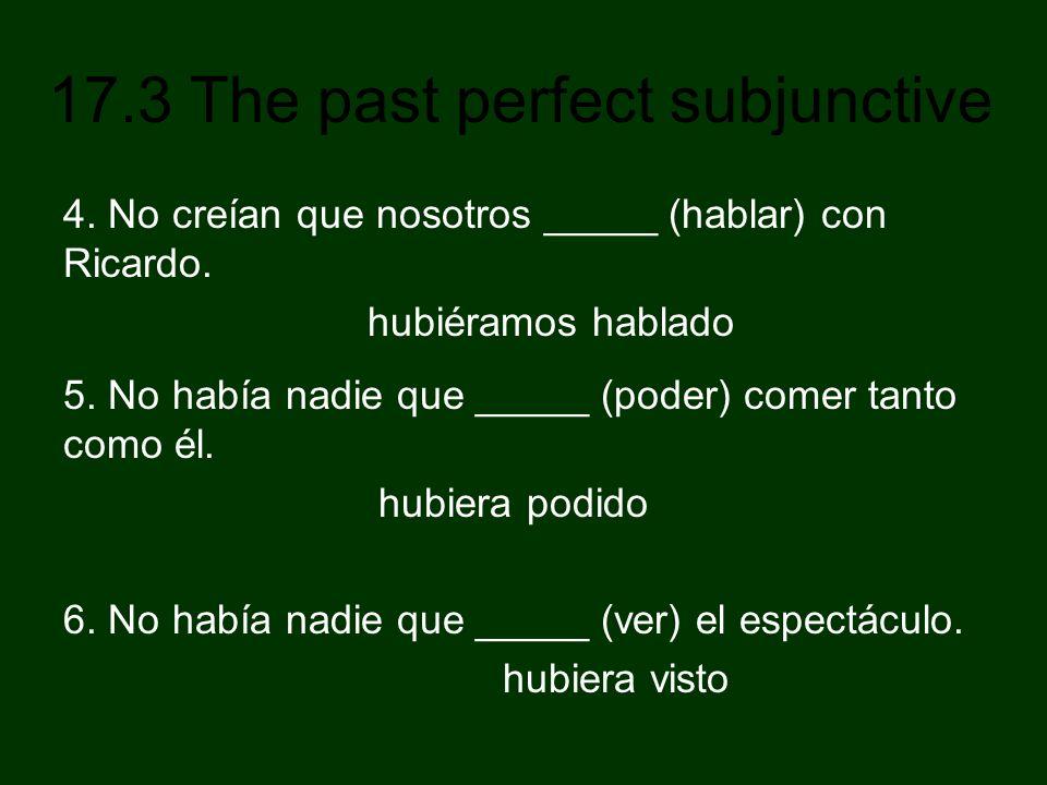 17.3 The past perfect subjunctive 4. No creían que nosotros _____ (hablar) con Ricardo. hubiéramos hablado 5. No había nadie que _____ (poder) comer t
