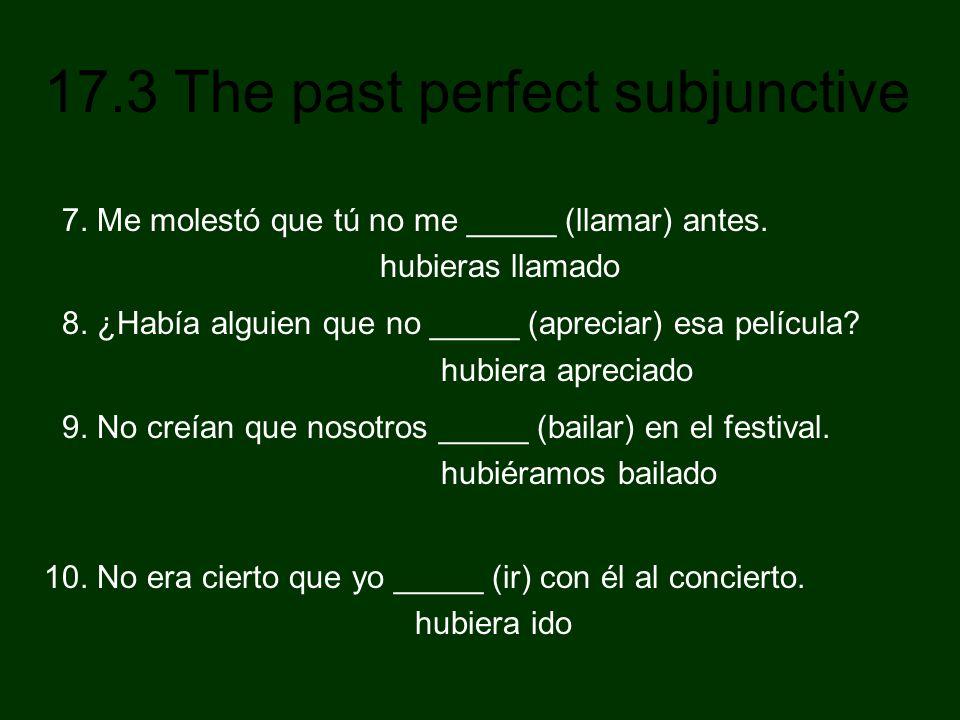 17.3 The past perfect subjunctive 7. Me molestó que tú no me _____ (llamar) antes. hubieras llamado 8. ¿Había alguien que no _____ (apreciar) esa pelí