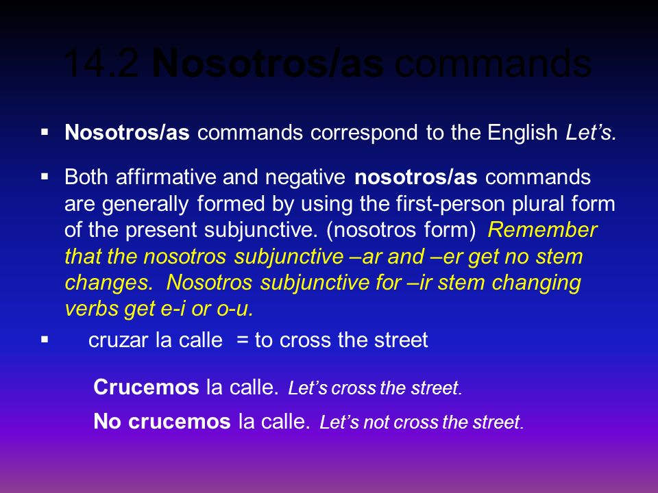 14.2 Nosotros/as commands Nosotros/as commands correspond to the English Lets. Both affirmative and negative nosotros/as commands are generally formed