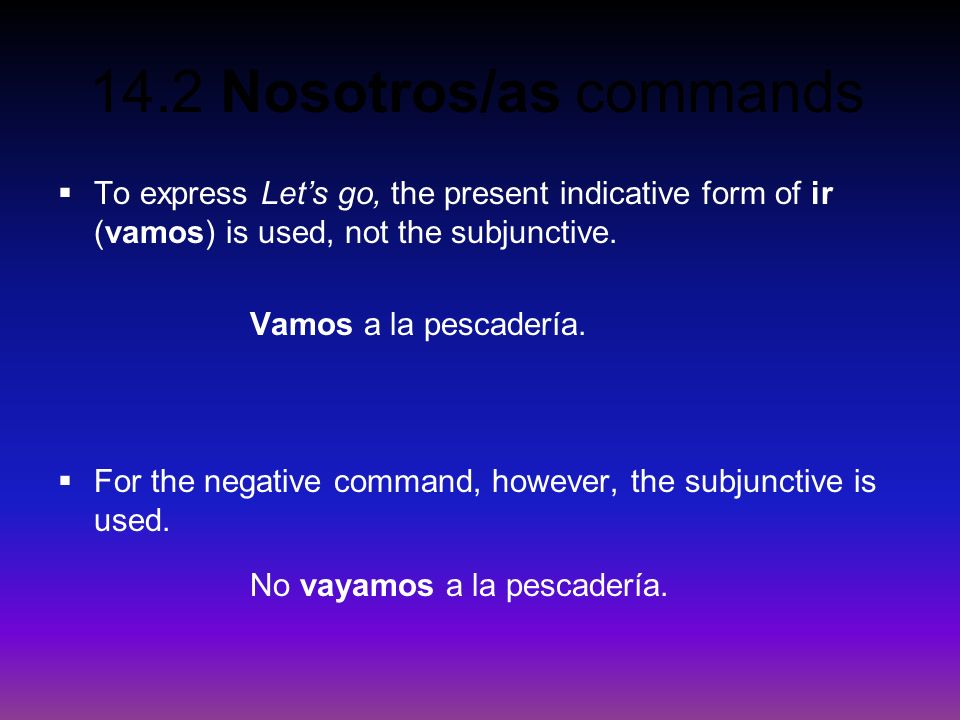 14.2 Nosotros/as commands To express Lets go, the present indicative form of ir (vamos) is used, not the subjunctive. Vamos a la pescadería. For the n