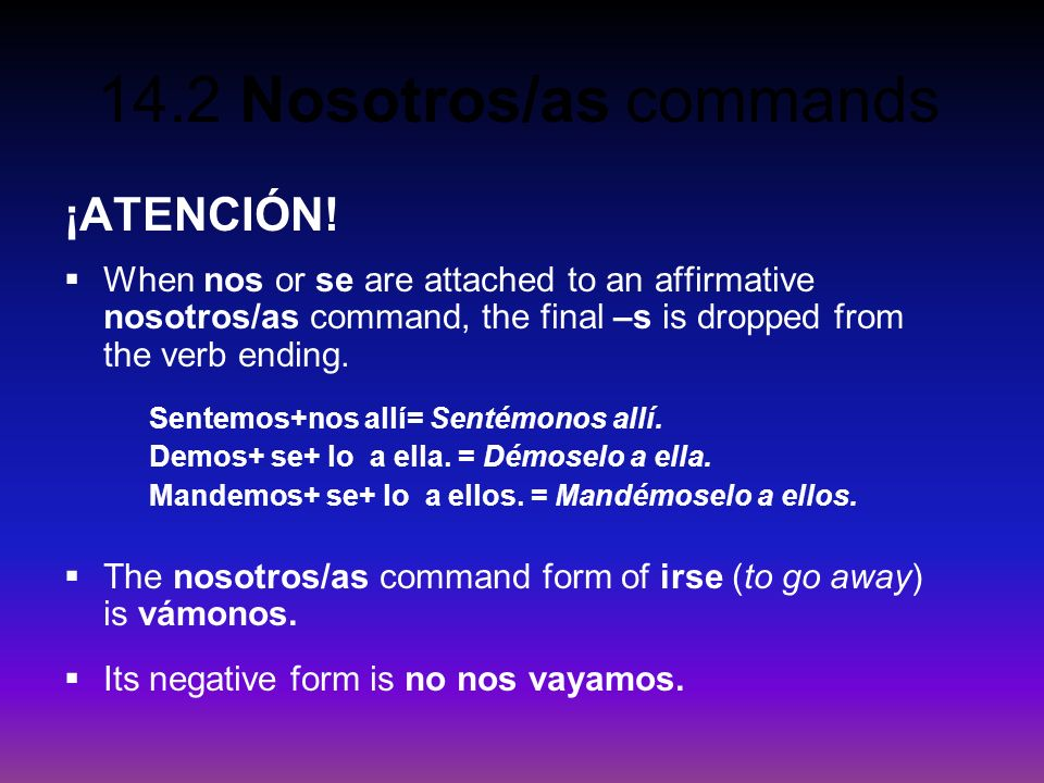 14.2 Nosotros/as commands ¡ATENCIÓN! When nos or se are attached to an affirmative nosotros/as command, the final –s is dropped from the verb ending.