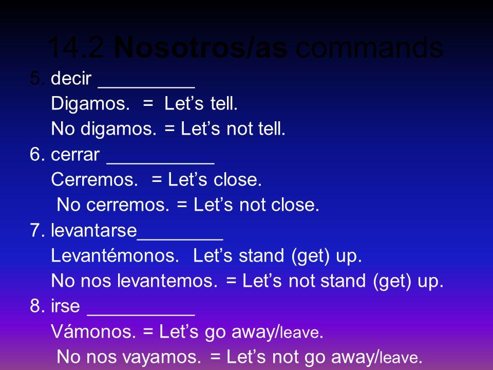 14.2 Nosotros/as commands 5. decir _________ Digamos. = Lets tell. No digamos. = Lets not tell. 6. cerrar __________ Cerremos. = Lets close. No cerrem