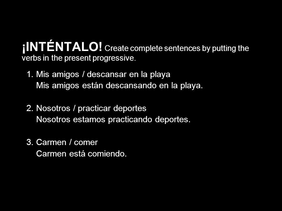 5.2 The present progressive ¡INTÉNTALO! Create complete sentences by putting the verbs in the present progressive. 1. Mis amigos / descansar en la pla