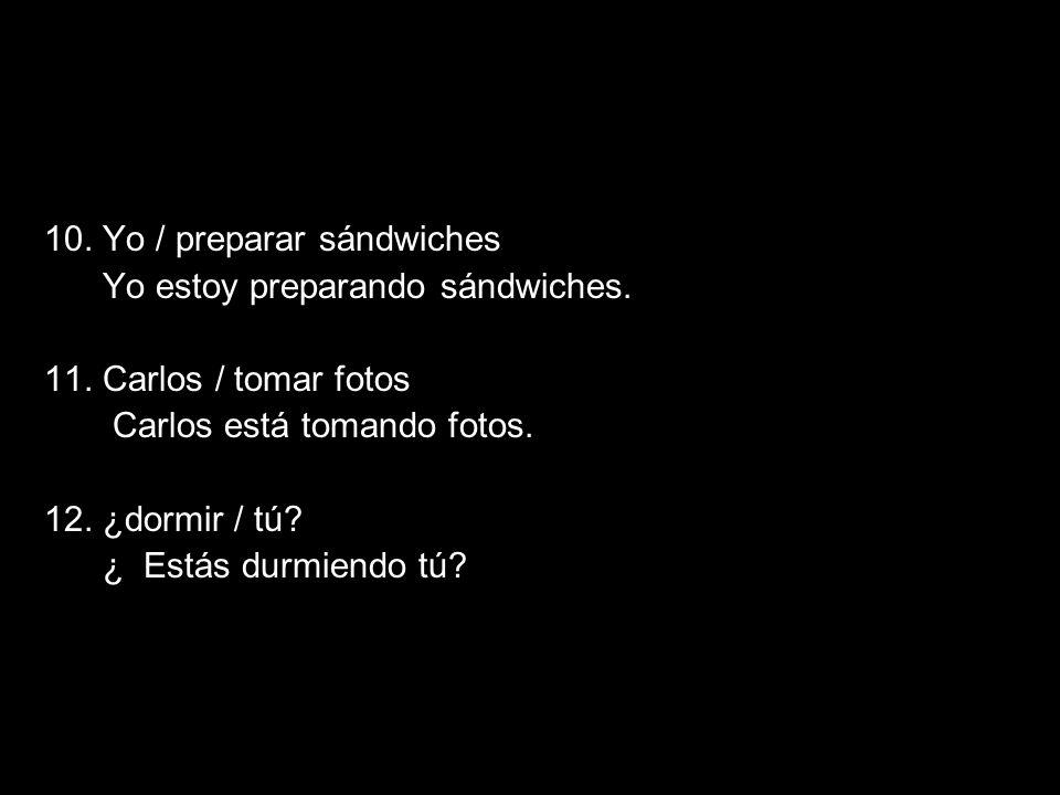 5.2 The present progressive 10. Yo / preparar sándwiches Yo estoy preparando sándwiches. 11. Carlos / tomar fotos Carlos está tomando fotos. 12. ¿dorm