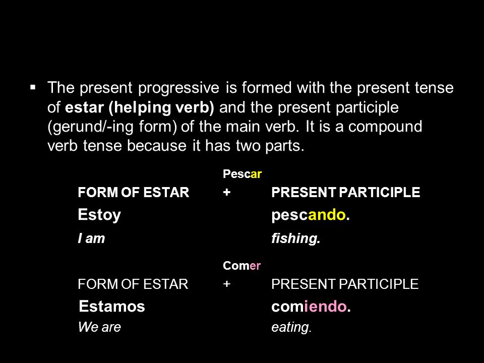 5.2 The present progressive The present participle of regular –ar, –er, and –ir verbs is formed as follows: INFINITIVE STEM ENDING PRESENT PARTICIPLE hablar habl- -ando hablando comer com- -iendo comiendo escribir escrib- -iendo escribiendo NOTE: Each verb has only ONE present participle that always ends in o.