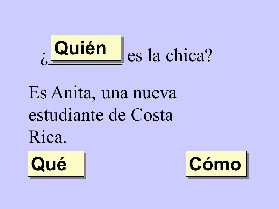 ¿________ es la chica? Es Anita, una nueva estudiante de Costa Rica. Quién Qué Cómo