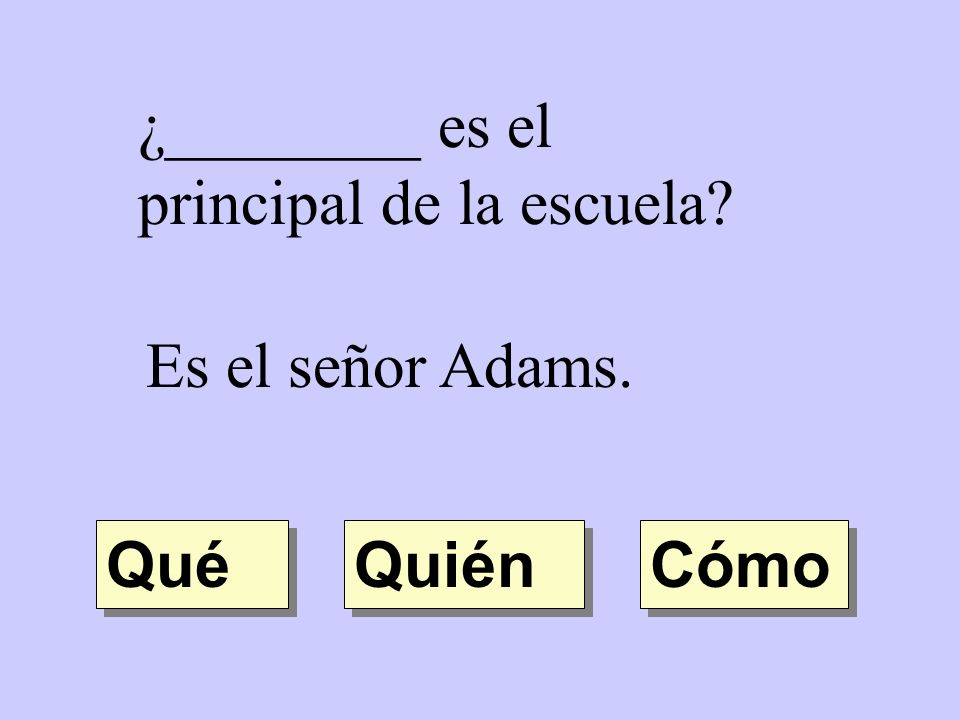 ¿________ es el principal de la escuela? Es el señor Adams. Quién Qué Cómo
