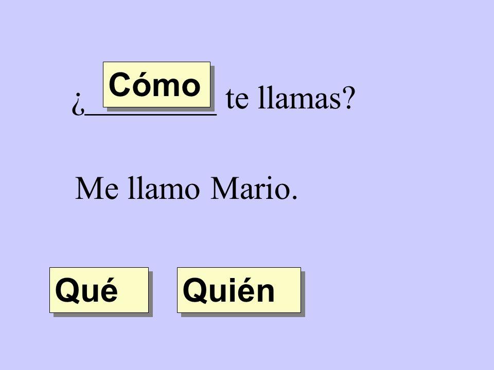 ¿________ te llamas? Me llamo Mario. Quién Qué Cómo