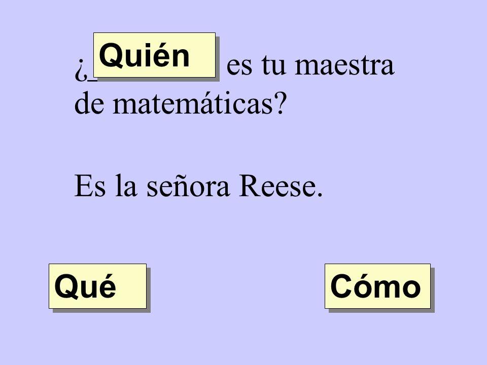 ¿________ es tu maestra de matemáticas? Es la señora Reese. Quién Qué Cómo