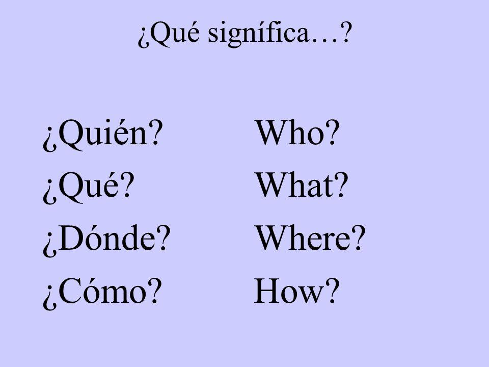 ¿Qué signífica…? ¿Quién? ¿Qué? ¿Dónde? ¿Cómo? Who? What? Where? How?