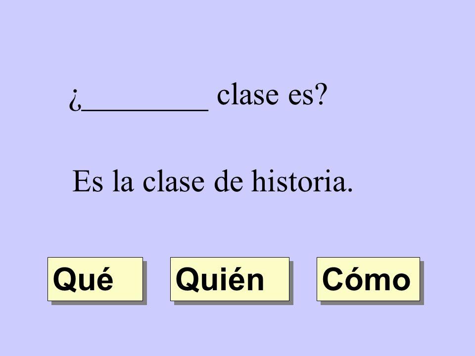 ¿________ clase es? Es la clase de historia. Quién Qué Cómo