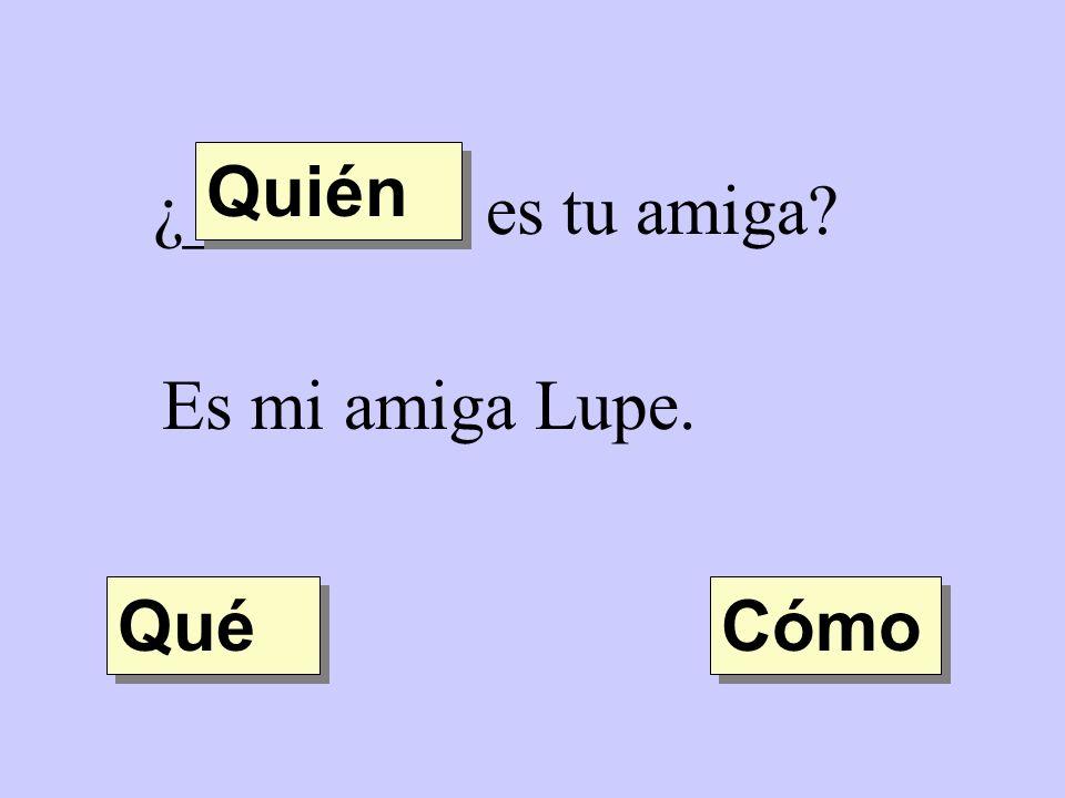 ¿________ es tu amiga? Es mi amiga Lupe. Quién Qué Cómo